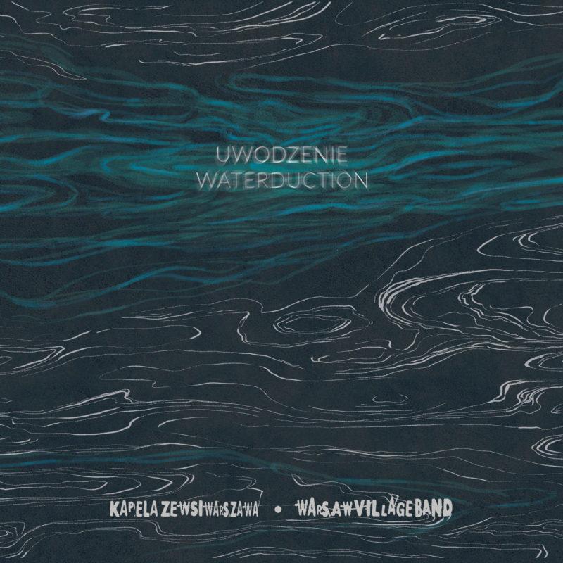 KAPELA ZE WSI WARSZAWA / WARSAW VILLAGE BAND: Uwodzenie/Waterduction