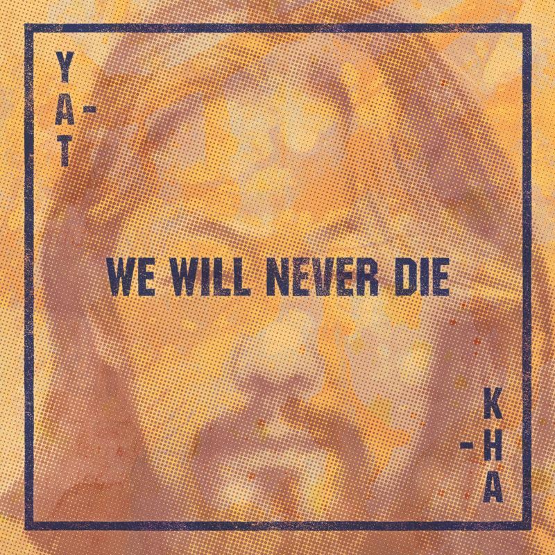 YAT-KHA: We Will Never Die